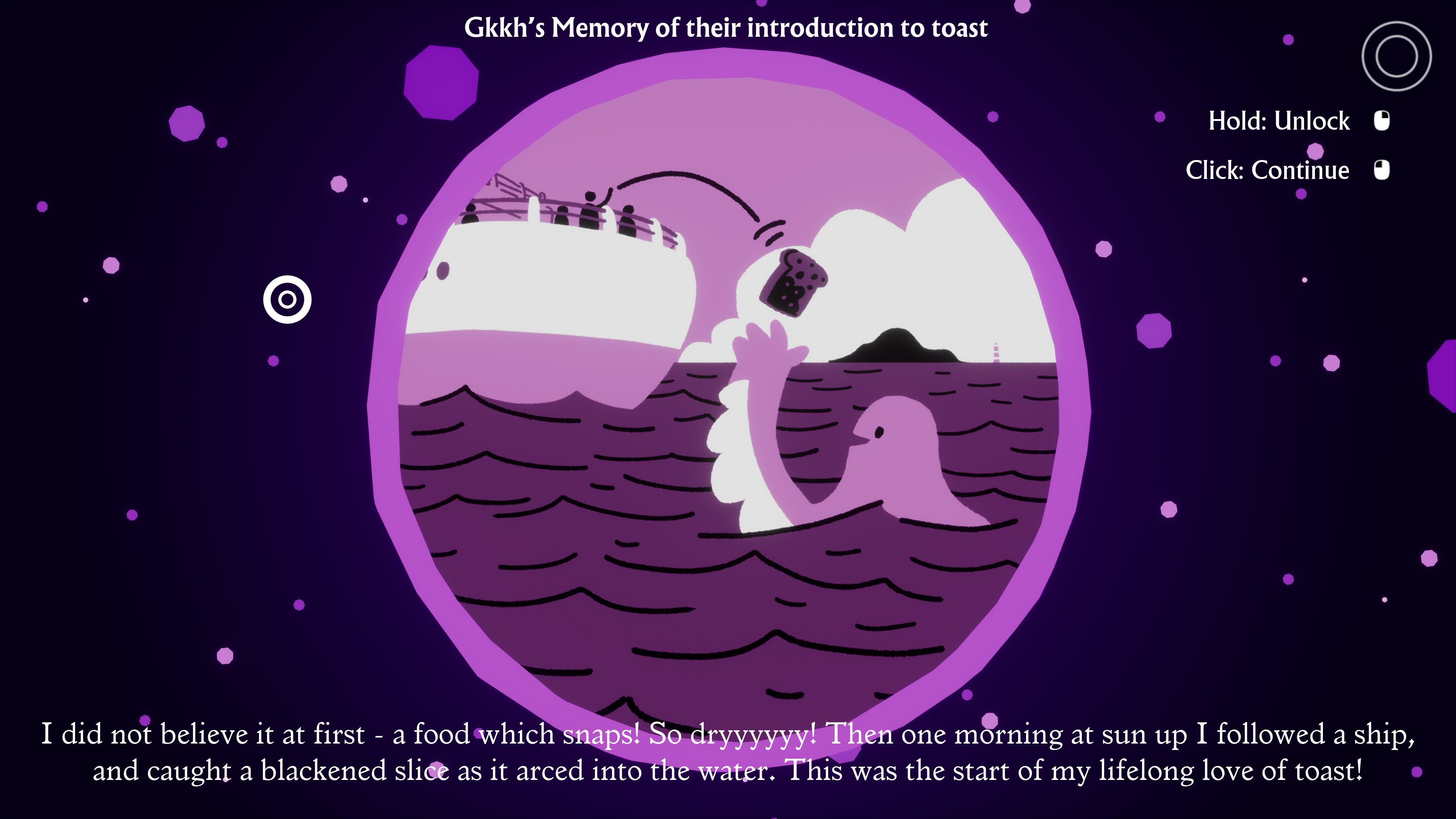 I Am Dead. Gkkh's Memory of their introduction to toast. I did not believe it at first - a food which snapps! So dryyyyyy! Then one morning at sun up I followed a ship, and caught a blackened slice as it arced into the water. This was the start of my lifelong love of toast!